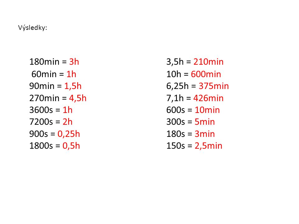 Výsledky: 180min = 3h 60min = 1h 90min = 1,5h 270min = 4,5h 3600s = 1h 7200s = 2h 900s = 0,25h 1800s = 0,5h.