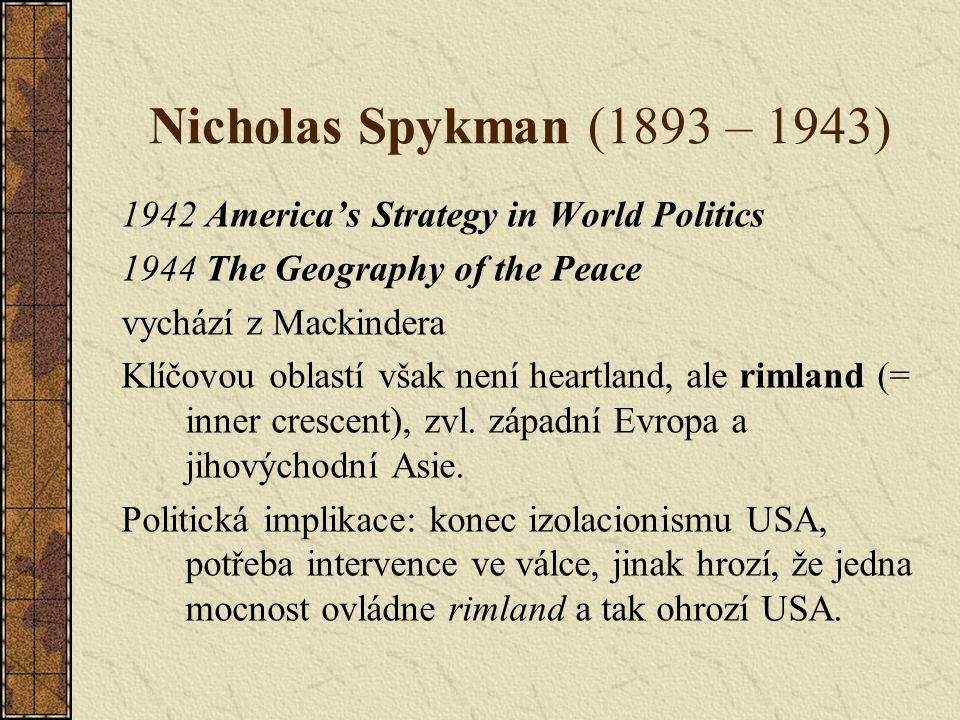 Nicholas Spykman (1893 – 1943) 1942 America's Strategy in World Politics. 1944 The Geography of the Peace.