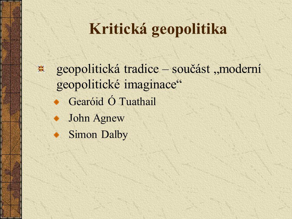 """Kritická geopolitika geopolitická tradice – součást """"moderní geopolitické imaginace Gearóid Ó Tuathail."""