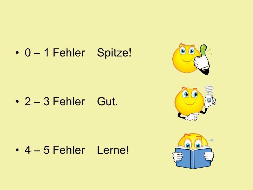 0 – 1 Fehler Spitze! 2 – 3 Fehler Gut. 4 – 5 Fehler Lerne!