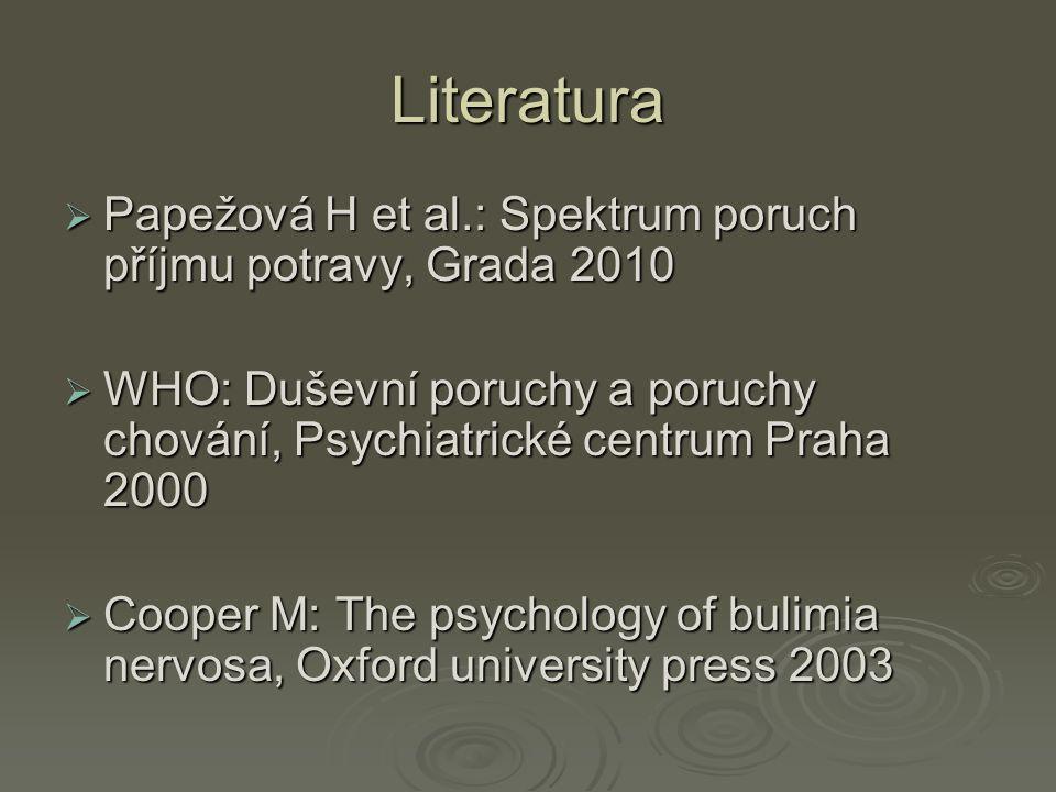 Literatura Papežová H et al.: Spektrum poruch příjmu potravy, Grada 2010. WHO: Duševní poruchy a poruchy chování, Psychiatrické centrum Praha 2000.