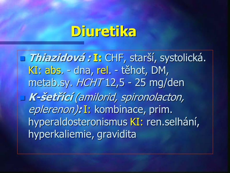 Diuretika Thiazidová : I: CHF, starší, systolická. KI: abs. - dna, rel. - těhot, DM, metab.sy. HCHT 12,5 - 25 mg/den.