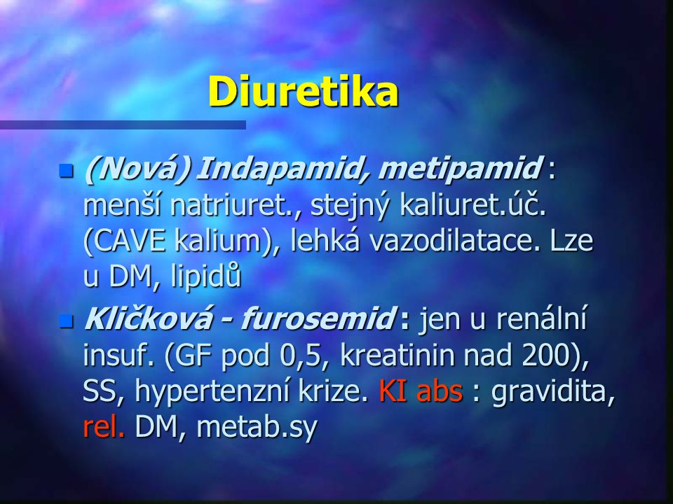 Diuretika (Nová) Indapamid, metipamid : menší natriuret., stejný kaliuret.úč. (CAVE kalium), lehká vazodilatace. Lze u DM, lipidů.