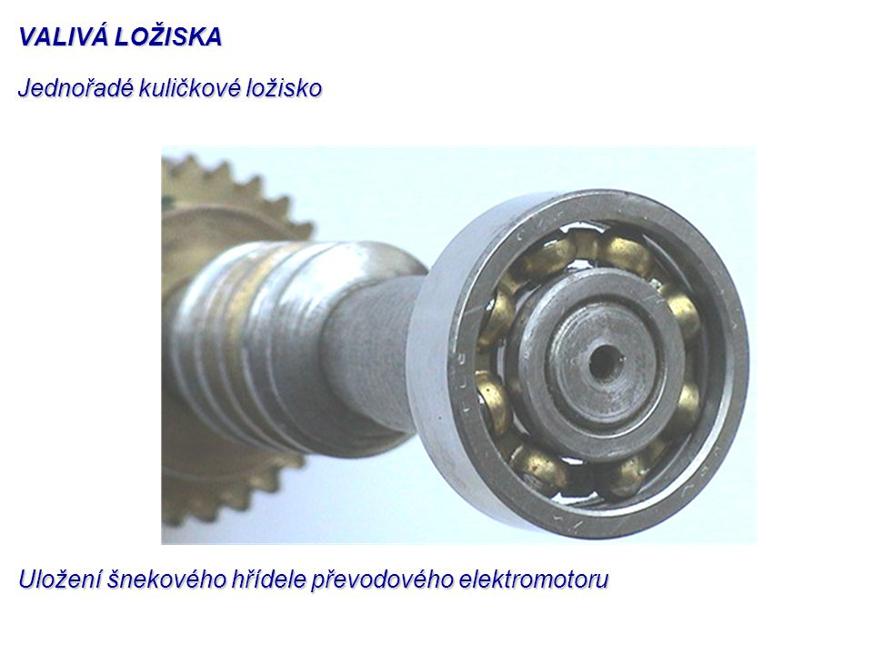 VALIVÁ LOŽISKA Jednořadé kuličkové ložisko Uložení šnekového hřídele převodového elektromotoru