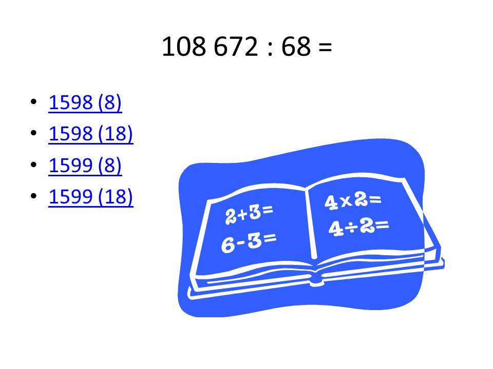 108 672 : 68 = 1598 (8) 1598 (18) 1599 (8) 1599 (18)