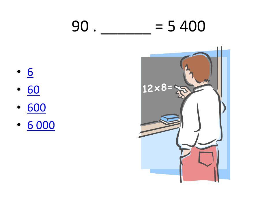 90 . ______ = 5 400 6 60 600 6 000