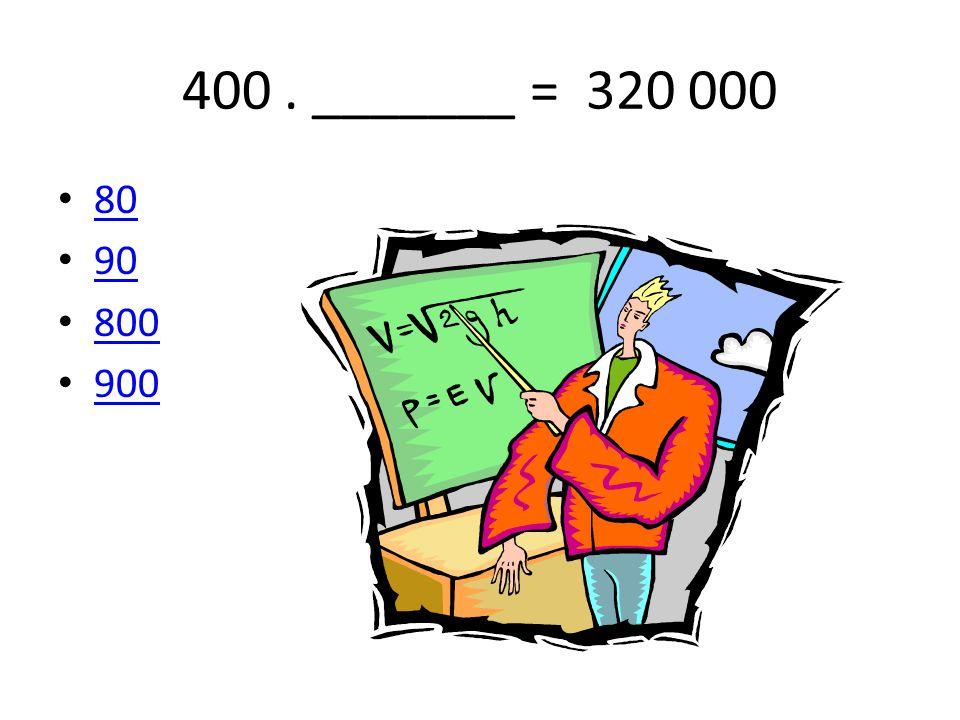 400 . _______ = 320 000 80 90 800 900