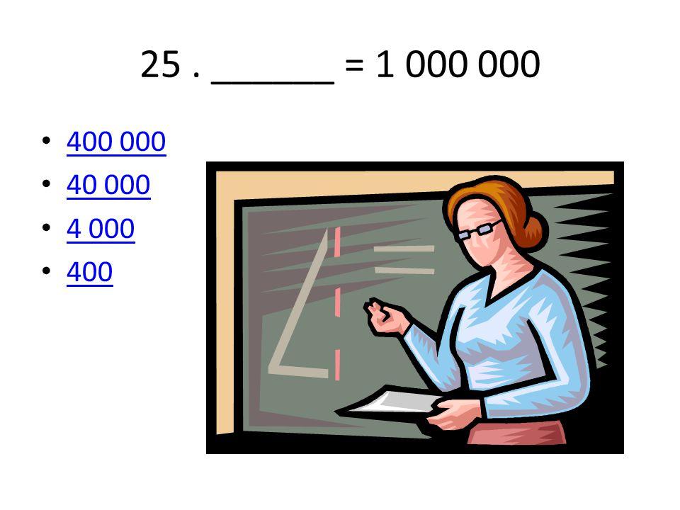 25 . ______ = 1 000 000 400 000 40 000 4 000 400
