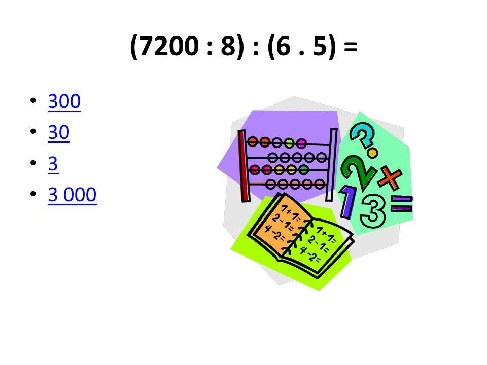(7200 : 8) : (6 . 5) = 300 30 3 3 000