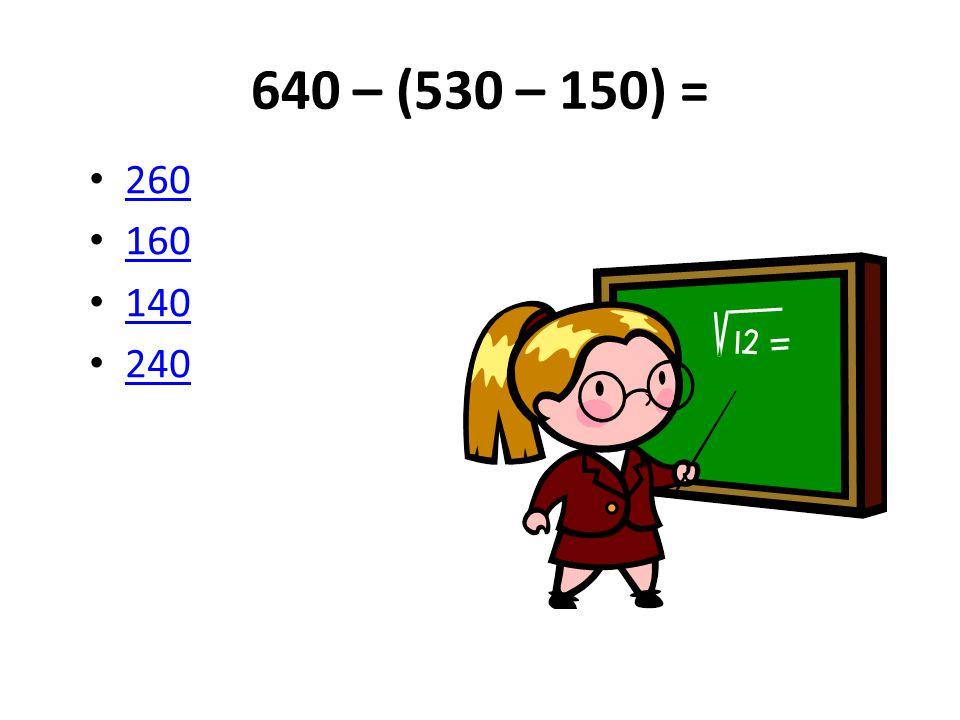 640 – (530 – 150) = 260 160 140 240