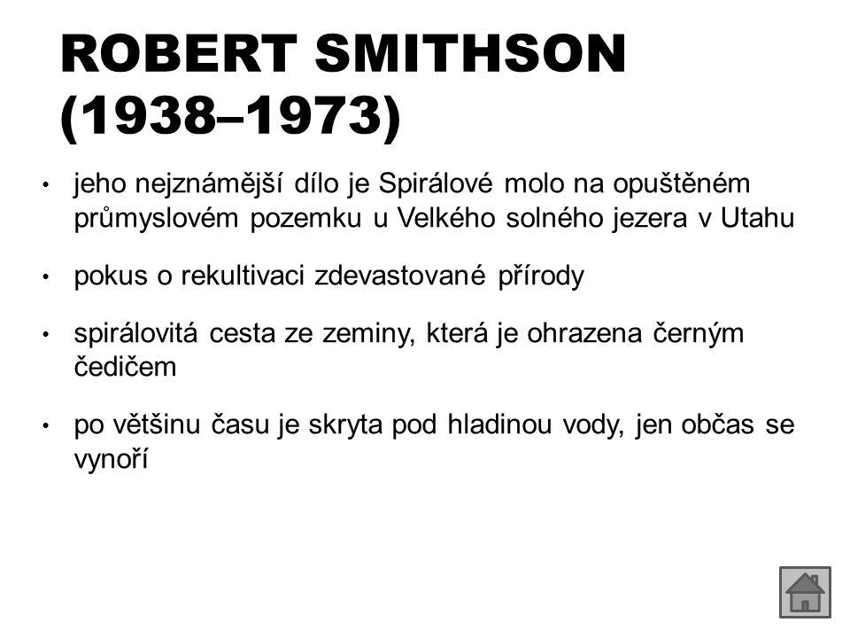 ROBERT SMITHSON (1938–1973) jeho nejznámější dílo je Spirálové molo na opuštěném průmyslovém pozemku u Velkého solného jezera v Utahu.
