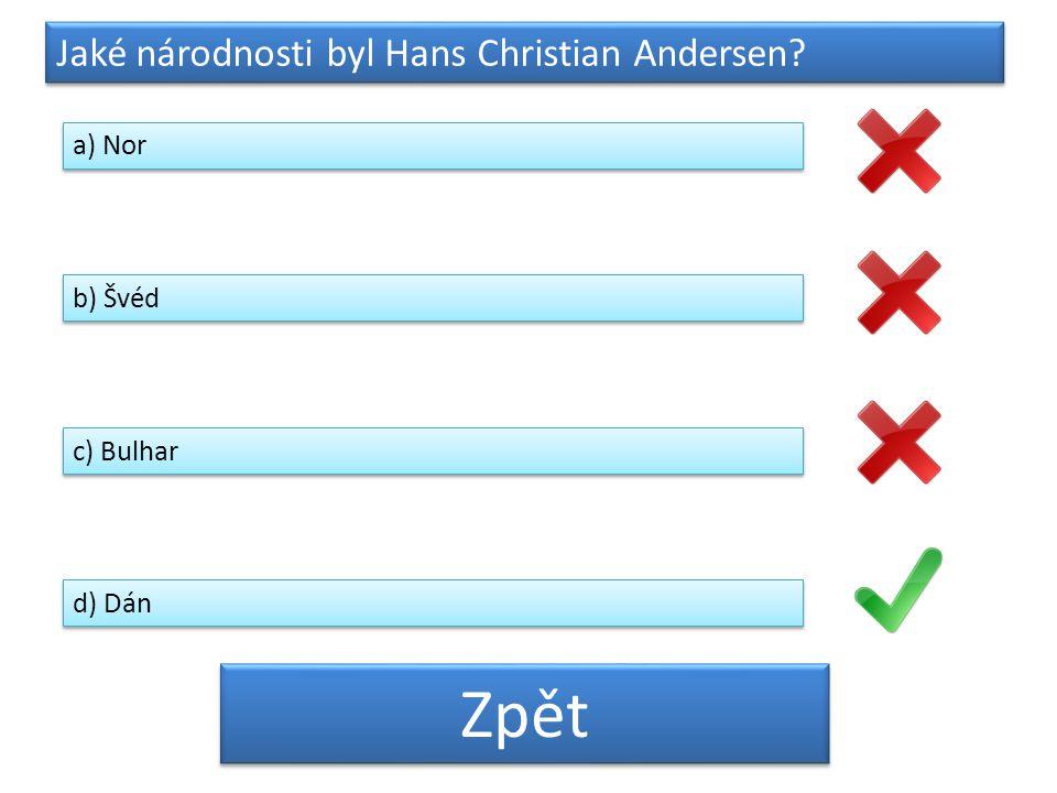 Zpět Jaké národnosti byl Hans Christian Andersen a) Nor b) Švéd
