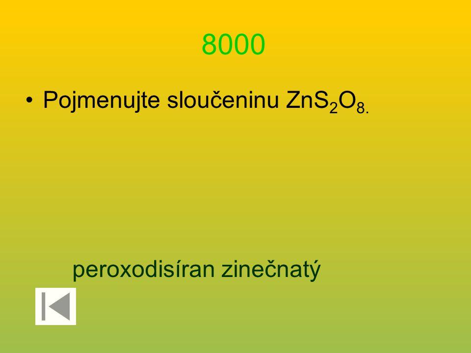 8000 Pojmenujte sloučeninu ZnS2O8. peroxodisíran zinečnatý