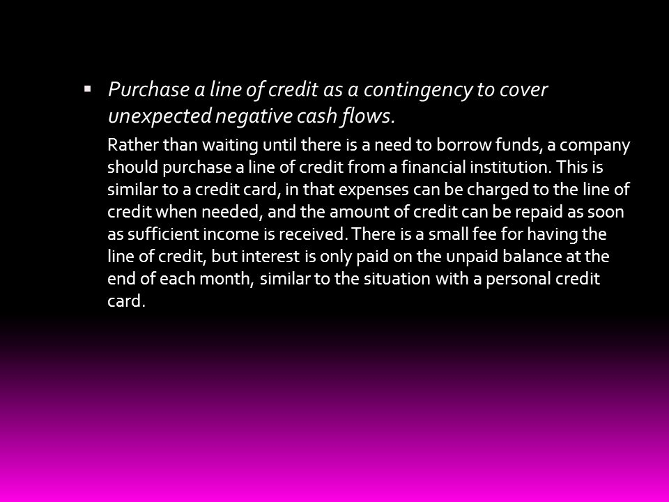 Purchase a line of credit as a contingency to cover unexpected negative cash flows.