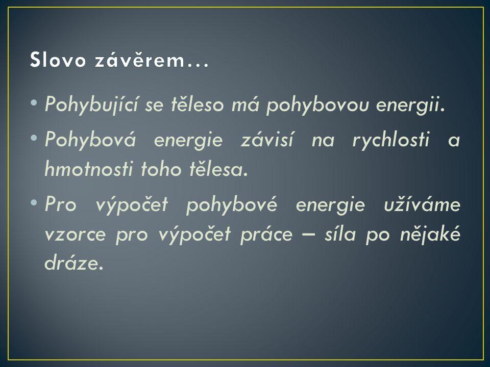 Slovo závěrem… Pohybující se těleso má pohybovou energii. Pohybová energie závisí na rychlosti a hmotnosti toho tělesa.