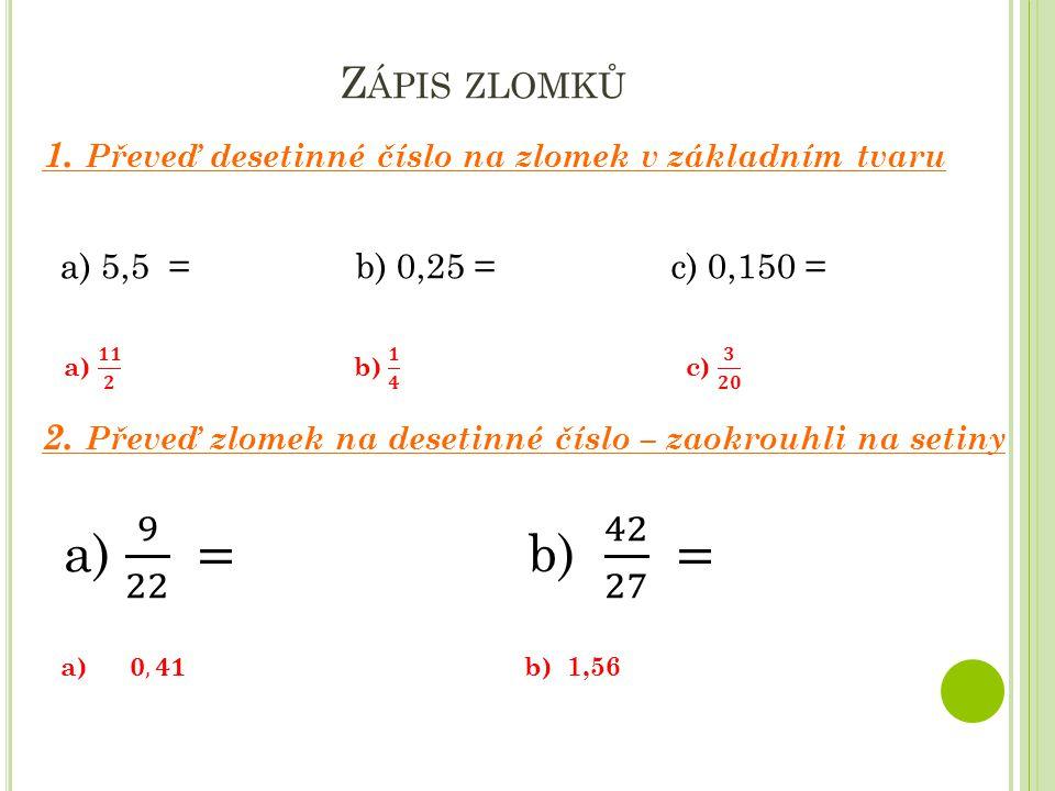 Zápis zlomků 1. Převeď desetinné číslo na zlomek v základním tvaru. a) 5,5 = b) 0,25 = c) 0,150 =