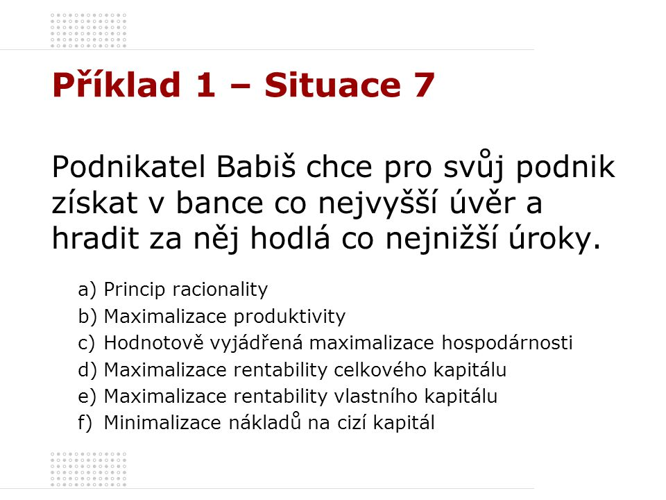 Příklad 1 – Situace 7 Podnikatel Babiš chce pro svůj podnik získat v bance co nejvyšší úvěr a hradit za něj hodlá co nejnižší úroky.