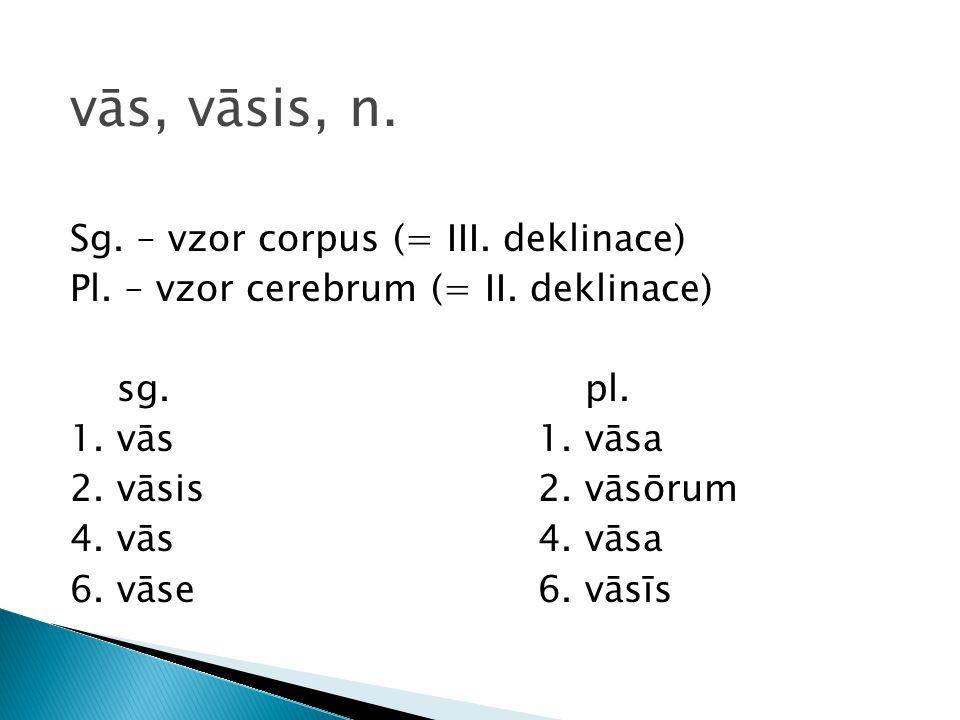 vās, vāsis, n. Sg. – vzor corpus (= III. deklinace)