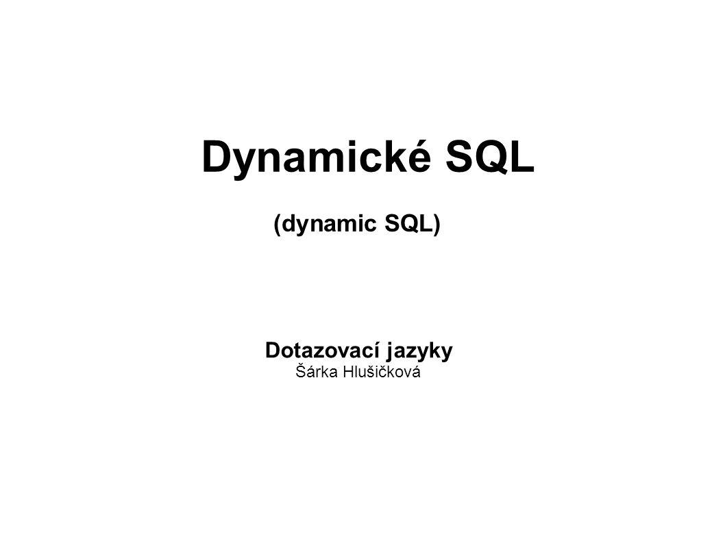 Dynamické SQL (dynamic SQL) Dotazovací jazyky Šárka Hlušičková