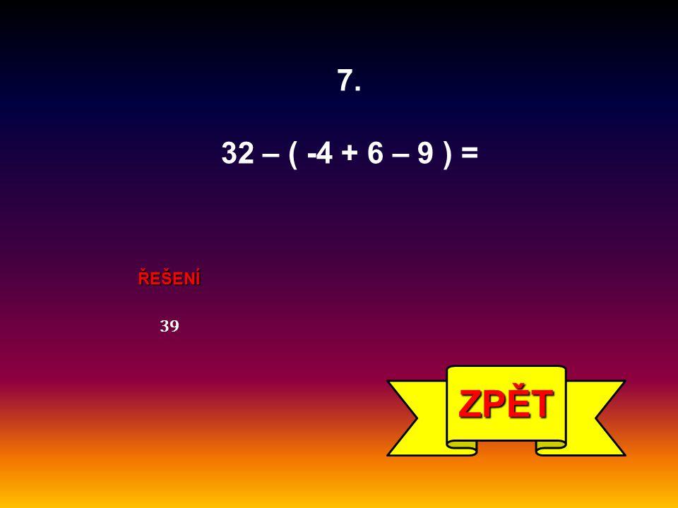 7. 32 – ( -4 + 6 – 9 ) = ŘEŠENÍ 39 ZPĚT
