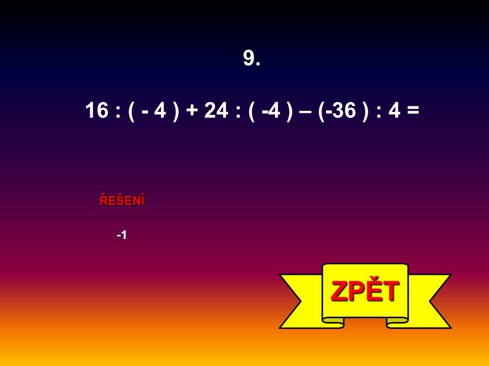 9. 16 : ( - 4 ) + 24 : ( -4 ) – (-36 ) : 4 = ŘEŠENÍ -1 ZPĚT
