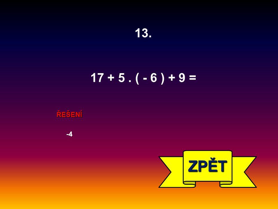 13. 17 + 5 . ( - 6 ) + 9 = ŘEŠENÍ -4 ZPĚT