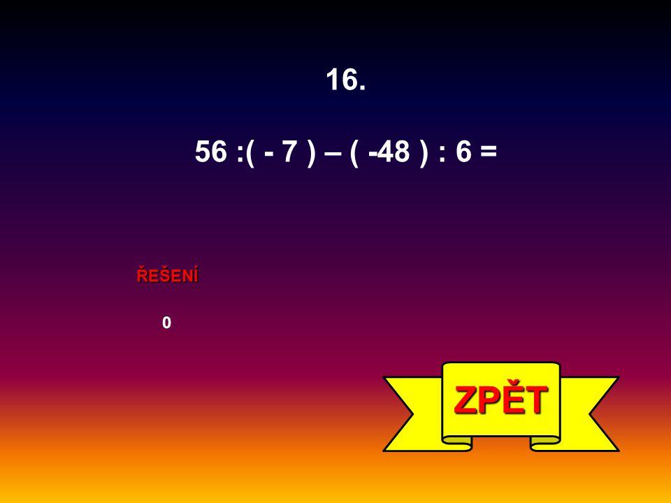 16. 56 :( - 7 ) – ( -48 ) : 6 = ŘEŠENÍ ZPĚT