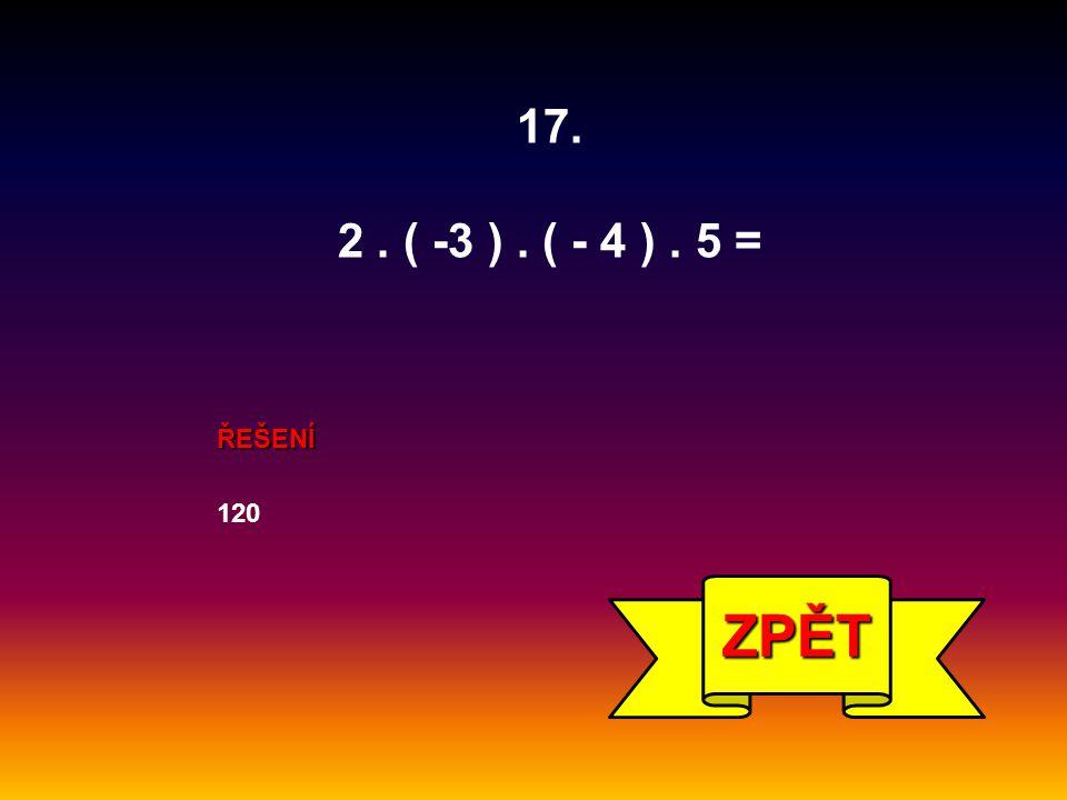 17. 2 . ( -3 ) . ( - 4 ) . 5 = ŘEŠENÍ 120 ZPĚT