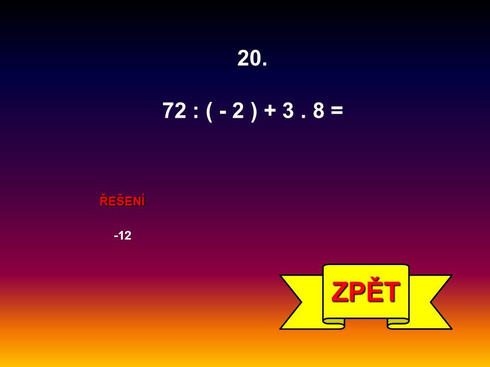 20. 72 : ( - 2 ) + 3 . 8 = ŘEŠENÍ -12 ZPĚT