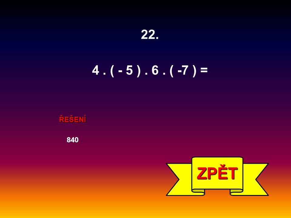22. 4 . ( - 5 ) . 6 . ( -7 ) = ŘEŠENÍ 840 ZPĚT