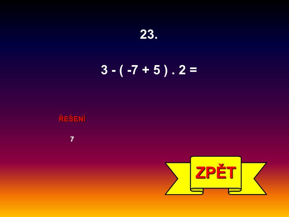 23. 3 - ( -7 + 5 ) . 2 = ŘEŠENÍ 7 ZPĚT