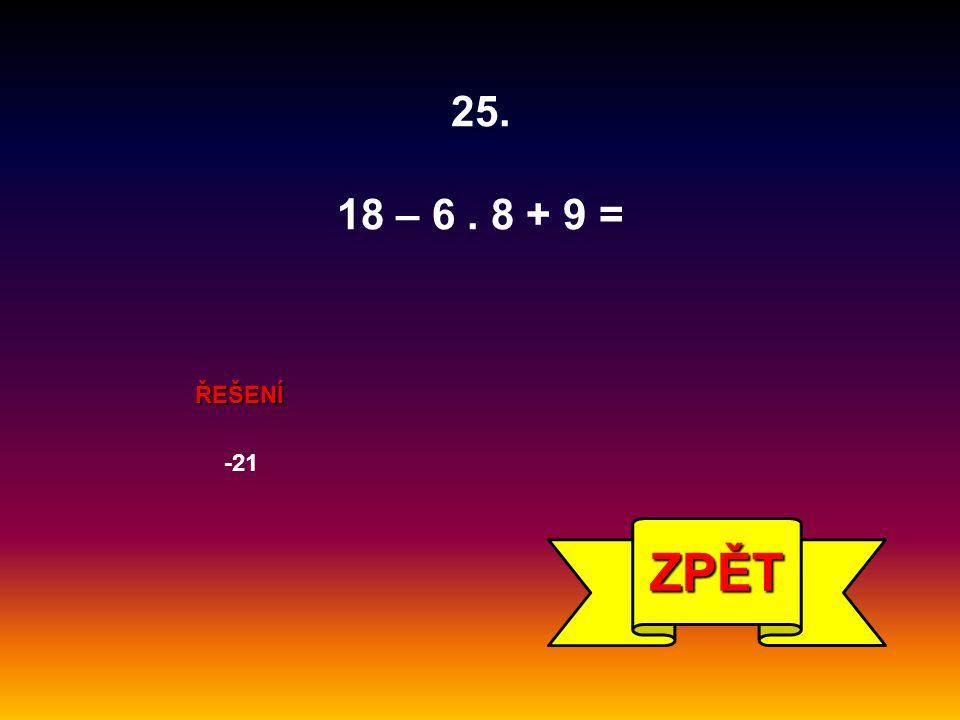 25. 18 – 6 . 8 + 9 = ŘEŠENÍ -21 ZPĚT