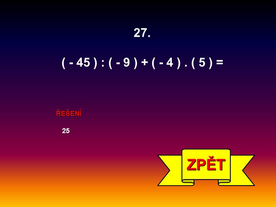 27. ( - 45 ) : ( - 9 ) + ( - 4 ) . ( 5 ) = ŘEŠENÍ 25 ZPĚT