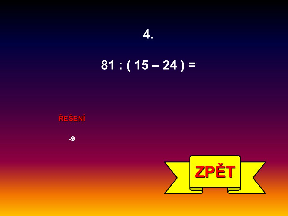 4. 81 : ( 15 – 24 ) = ŘEŠENÍ -9 ZPĚT