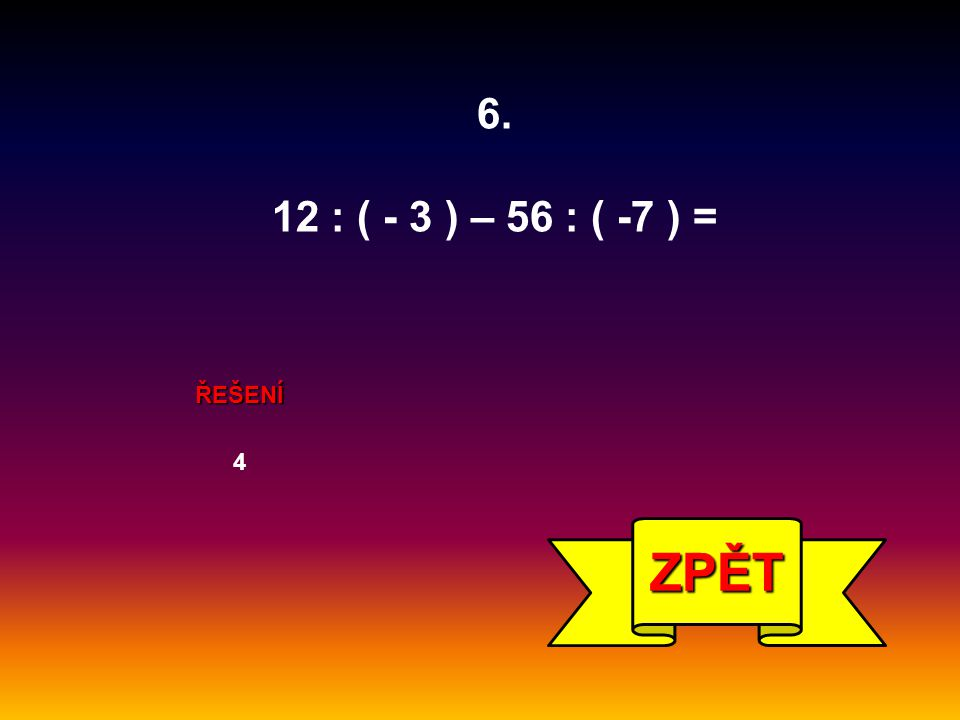 6. 12 : ( - 3 ) – 56 : ( -7 ) = ŘEŠENÍ 4 ZPĚT