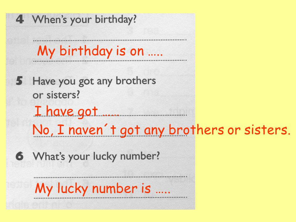 My birthday is on ….. I have got …… No, I naven´t got any brothers or sisters.