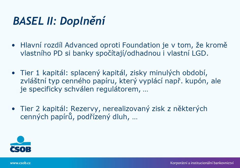 BASEL II: Doplnění Hlavní rozdíl Advanced oproti Foundation je v tom, že kromě vlastního PD si banky spočítají/odhadnou i vlastní LGD.