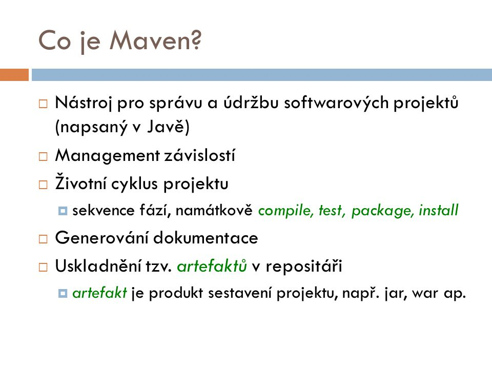 Co je Maven Nástroj pro správu a údržbu softwarových projektů (napsaný v Javě) Management závislostí.
