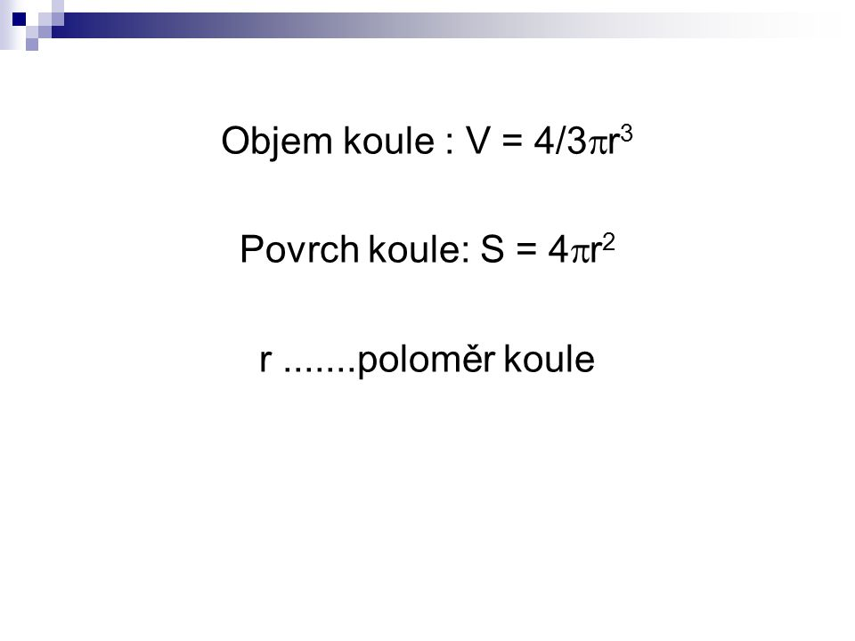 Objem koule : V = 4/3r3 Povrch koule: S = 4r2 r .......poloměr koule