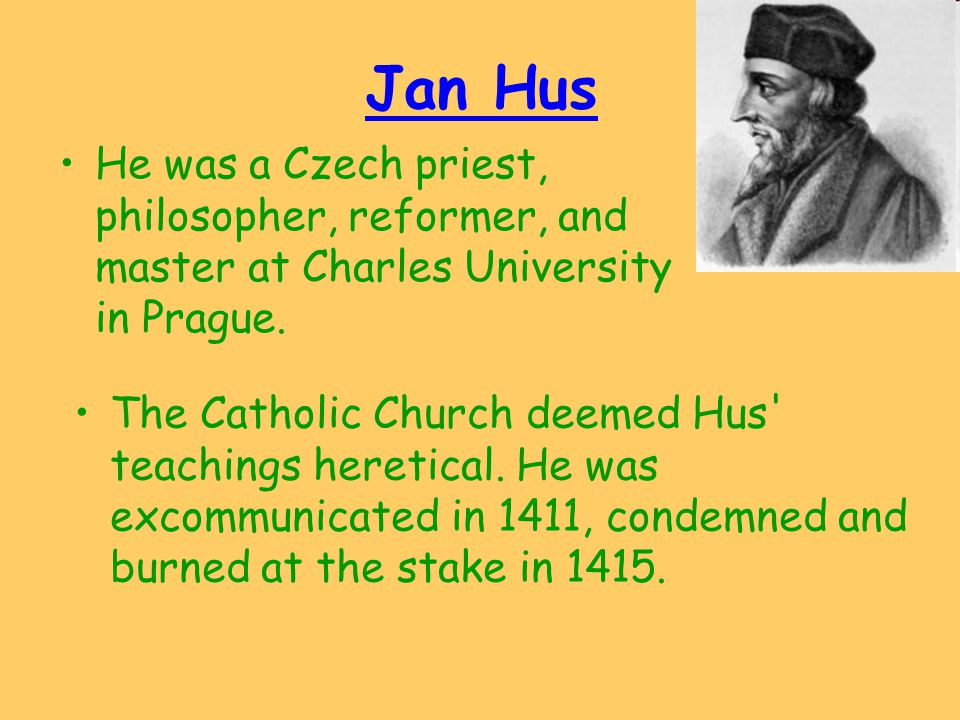 Jan Hus He was a Czech priest, philosopher, reformer, and master at Charles University in Prague.