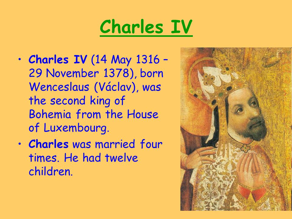 Charles IV Charles IV (14 May 1316 – 29 November 1378), born Wenceslaus (Václav), was the second king of Bohemia from the House of Luxembourg.