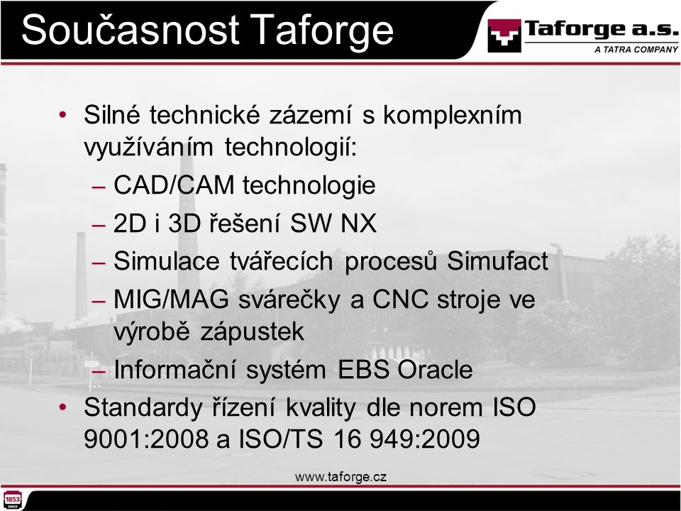 Současnost Taforge Silné technické zázemí s komplexním využíváním technologií: CAD/CAM technologie.