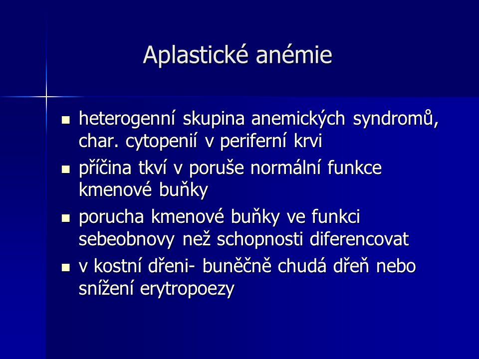 Aplastické anémie heterogenní skupina anemických syndromů, char. cytopenií v periferní krvi. příčina tkví v poruše normální funkce kmenové buňky.