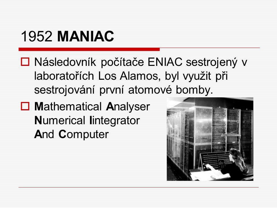 1952 MANIAC Následovník počítače ENIAC sestrojený v laboratořích Los Alamos, byl využit při sestrojování první atomové bomby.