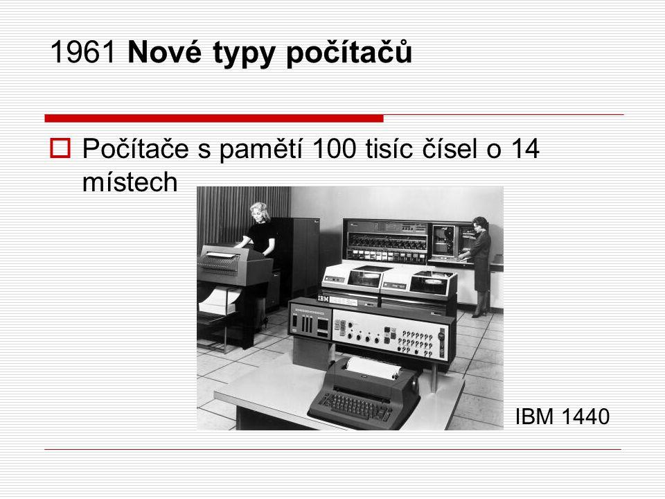 1961 Nové typy počítačů Počítače s pamětí 100 tisíc čísel o 14 místech IBM 1440.