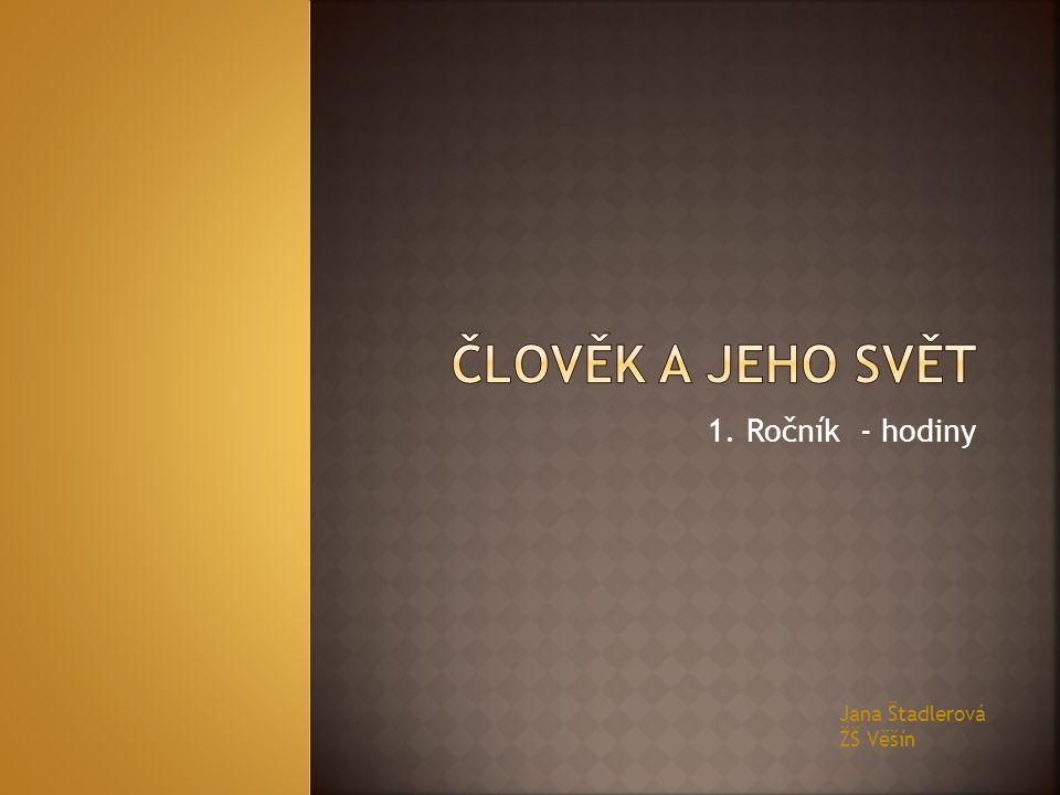 ČLOVĚK A JEHO SVĚT 1. Ročník - hodiny Jana Štadlerová ŽŠ Věšín