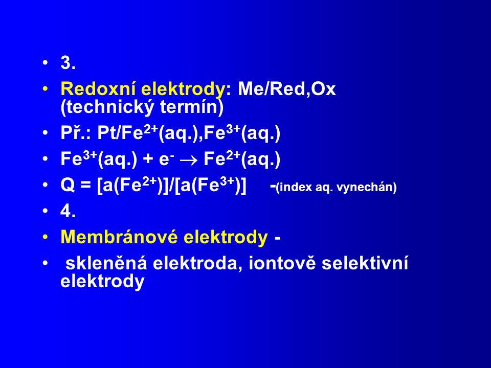 3. Redoxní elektrody: Me/Red,Ox (technický termín) Př.: Pt/Fe2+(aq.),Fe3+(aq.) Fe3+(aq.) + e-  Fe2+(aq.)