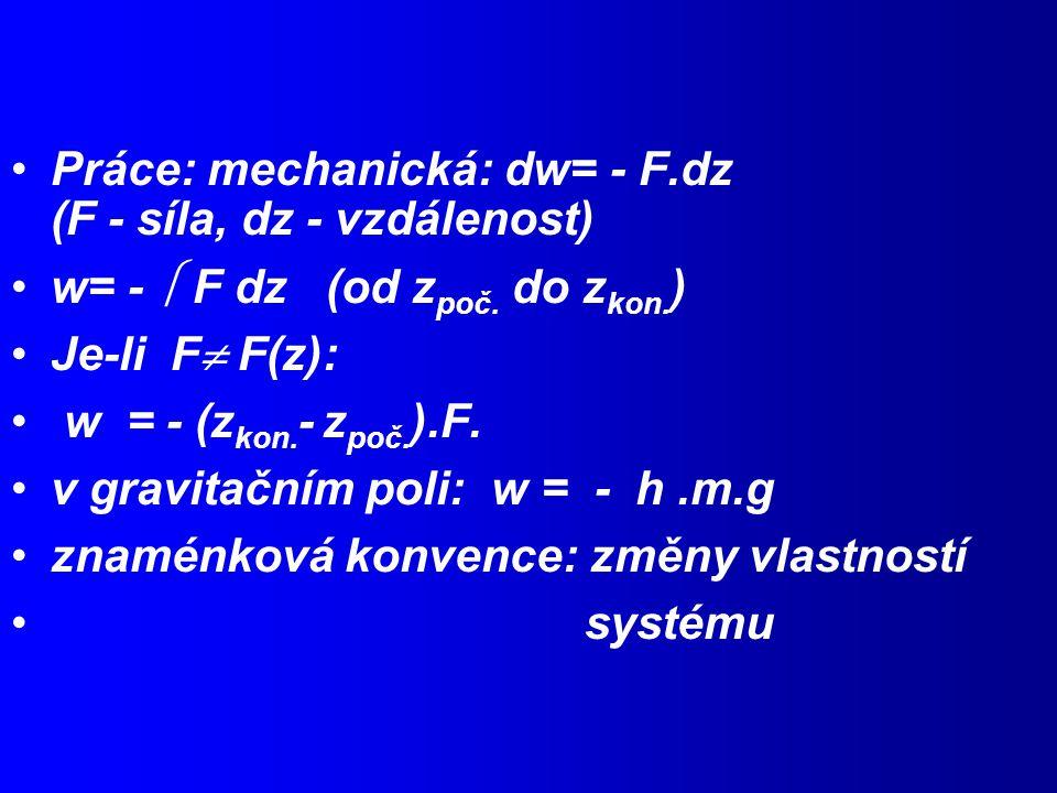 Práce: mechanická: dw= - F.dz (F - síla, dz - vzdálenost)