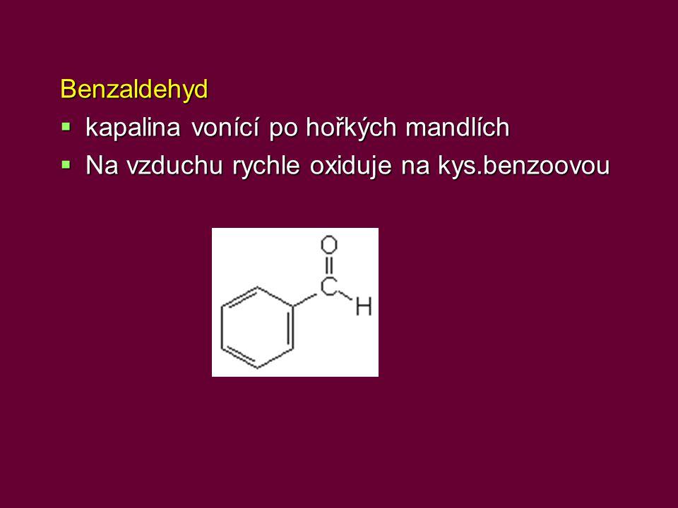 Benzaldehyd kapalina vonící po hořkých mandlích Na vzduchu rychle oxiduje na kys.benzoovou