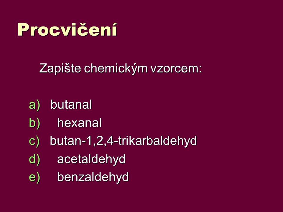 Procvičení Zapište chemickým vzorcem: butanal hexanal